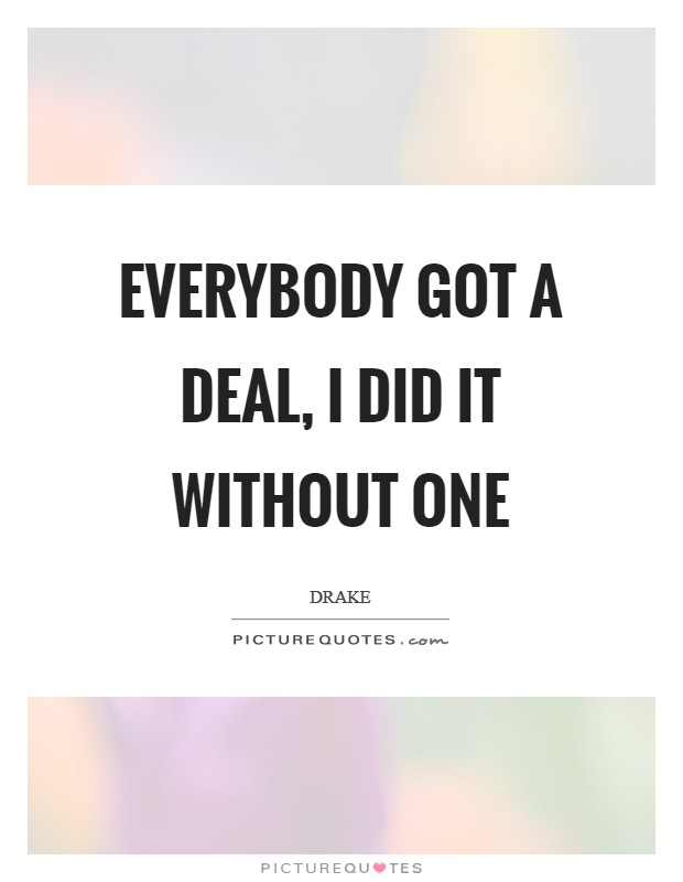 Everybody got a deal, I did it without one Picture Quote #1