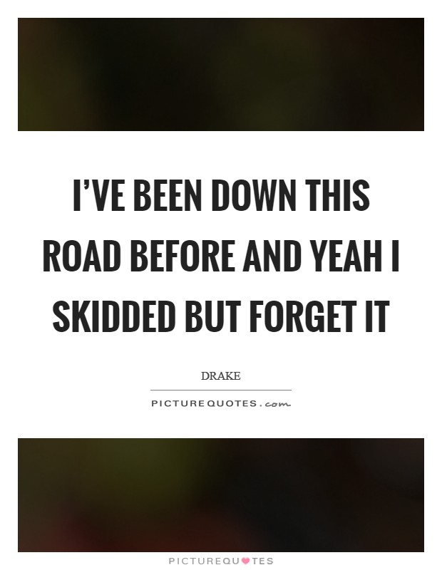 I've been down this road before and yeah I skidded but forget it Picture Quote #1