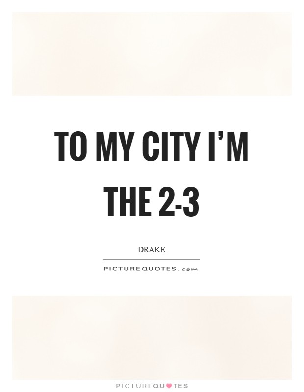 To my city I'm the 2-3 Picture Quote #1