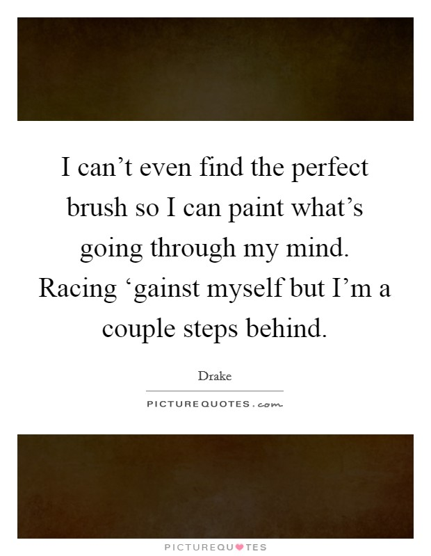 I can't even find the perfect brush so I can paint what's going through my mind. Racing 'gainst myself but I'm a couple steps behind Picture Quote #1