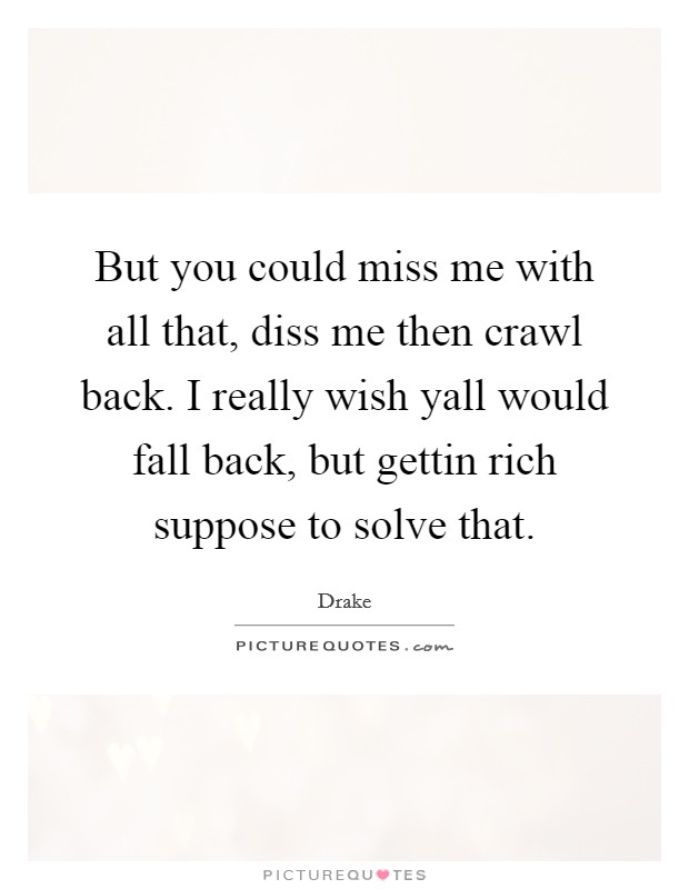 But you could miss me with all that, diss me then crawl back. I really wish yall would fall back, but gettin rich suppose to solve that Picture Quote #1