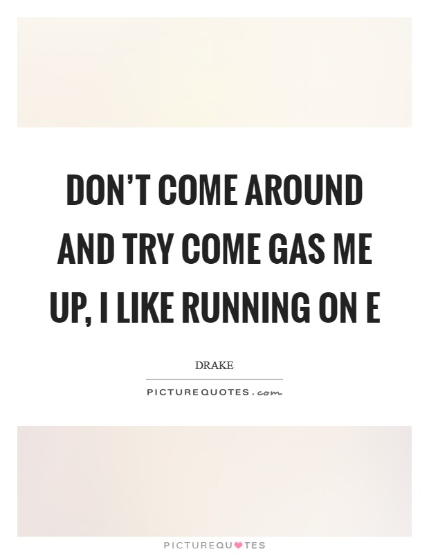 Don't come around and try come gas me up, I like running on E Picture Quote #1