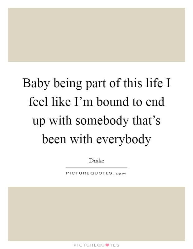 Baby being part of this life I feel like I'm bound to end up with somebody that's been with everybody Picture Quote #1