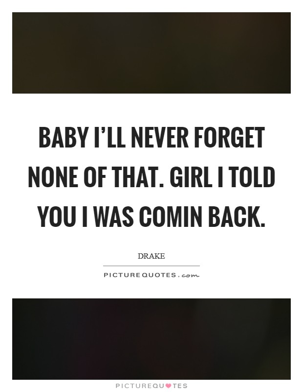 Baby I'll never forget none of that. Girl I told you I was comin back Picture Quote #1