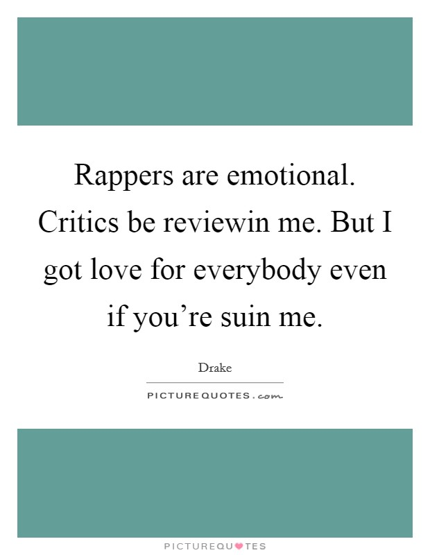 Rappers are emotional. Critics be reviewin me. But I got love for everybody even if you're suin me Picture Quote #1