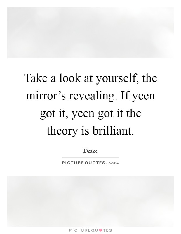 Take a look at yourself, the mirror's revealing. If yeen got it, yeen got it the theory is brilliant Picture Quote #1