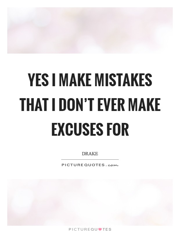 Yes I make mistakes that I don't ever make excuses for Picture Quote #1