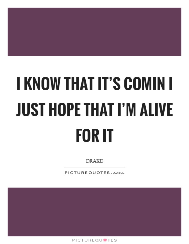 I know that it's comin I just hope that I'm alive for it Picture Quote #1
