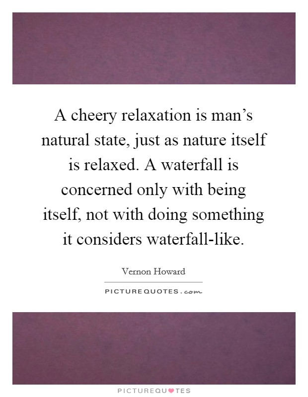 A cheery relaxation is man's natural state, just as nature itself is relaxed. A waterfall is concerned only with being itself, not with doing something it considers waterfall-like Picture Quote #1
