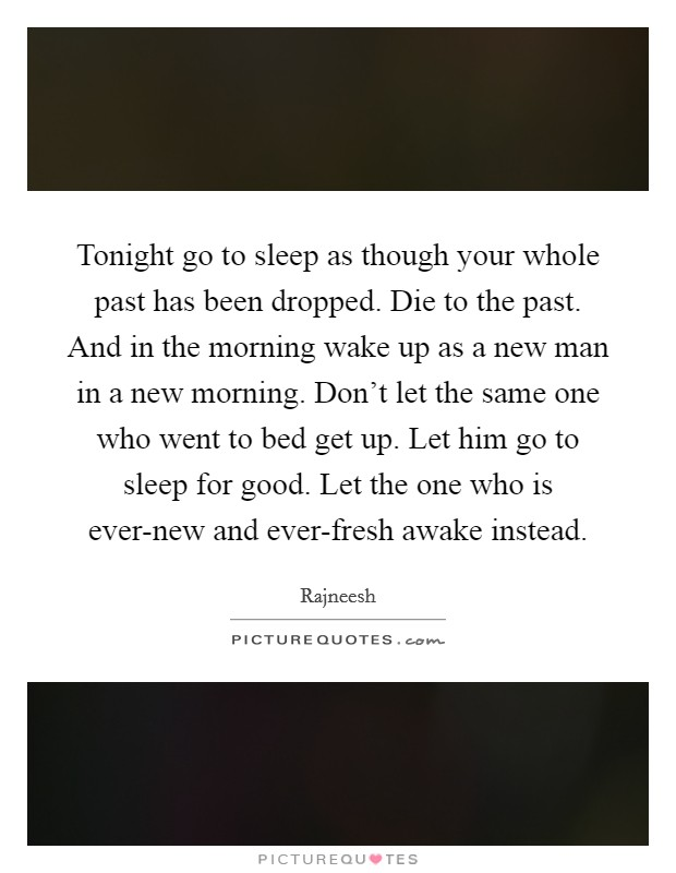 Tonight go to sleep as though your whole past has been dropped. Die to the past. And in the morning wake up as a new man in a new morning. Don't let the same one who went to bed get up. Let him go to sleep for good. Let the one who is ever-new and ever-fresh awake instead Picture Quote #1