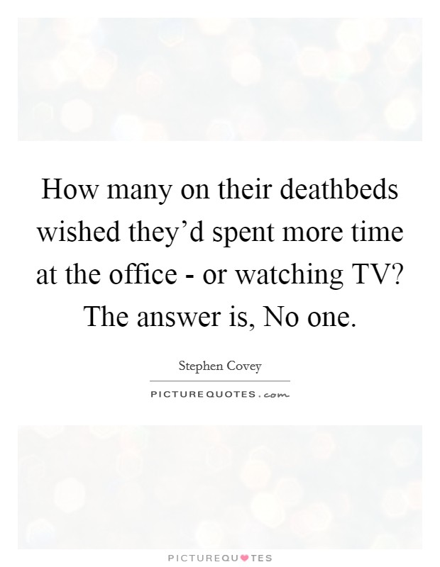 How many on their deathbeds wished they'd spent more time at the office - or watching TV? The answer is, No one Picture Quote #1