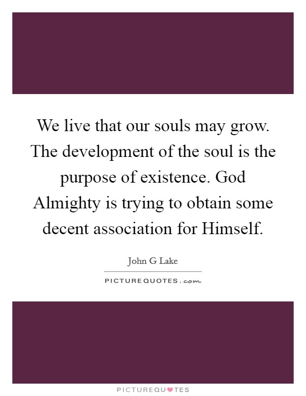 We live that our souls may grow. The development of the soul is the purpose of existence. God Almighty is trying to obtain some decent association for Himself Picture Quote #1
