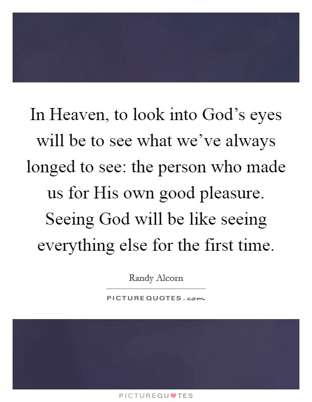 In Heaven, to look into God's eyes will be to see what we've always longed to see: the person who made us for His own good pleasure. Seeing God will be like seeing everything else for the first time Picture Quote #1