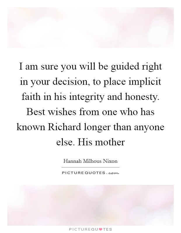 I am sure you will be guided right in your decision, to place implicit faith in his integrity and honesty. Best wishes from one who has known Richard longer than anyone else. His mother Picture Quote #1