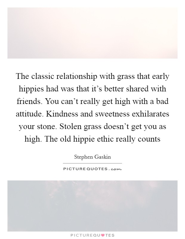 The classic relationship with grass that early hippies had was that it's better shared with friends. You can't really get high with a bad attitude. Kindness and sweetness exhilarates your stone. Stolen grass doesn't get you as high. The old hippie ethic really counts Picture Quote #1