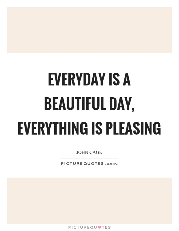 Everyday is a beautiful day, Everything is pleasing Picture Quote #1