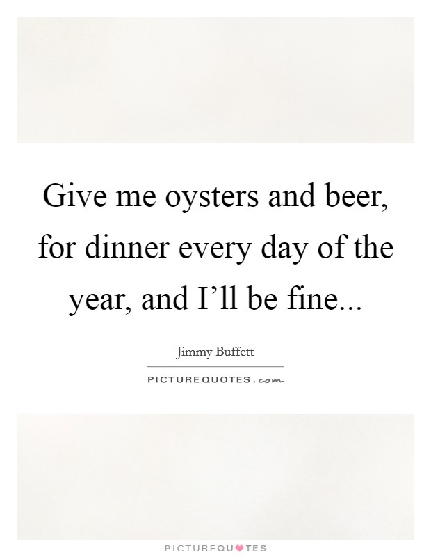 Give me oysters and beer, for dinner every day of the year, and I'll be fine Picture Quote #1