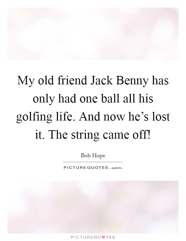 My old friend Jack Benny has only had one ball all his golfing life. And now he's lost it. The string came off! Picture Quote #1