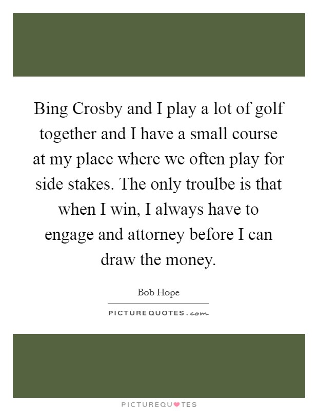 Bing Crosby and I play a lot of golf together and I have a small course at my place where we often play for side stakes. The only troulbe is that when I win, I always have to engage and attorney before I can draw the money Picture Quote #1