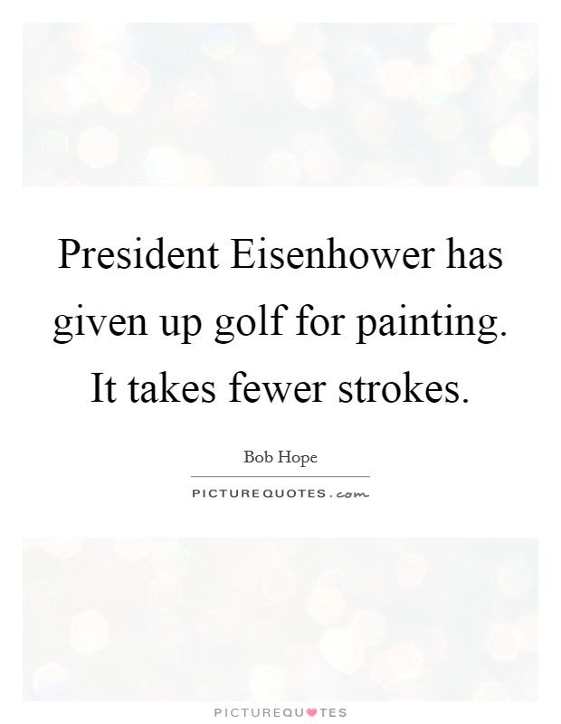 President Eisenhower has given up golf for painting. It takes fewer strokes Picture Quote #1