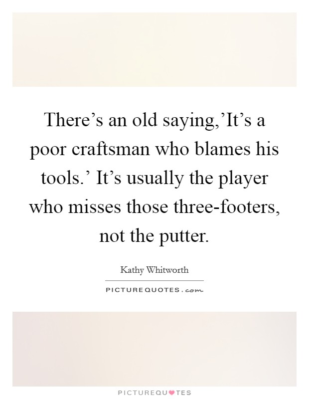 There's an old saying,'It's a poor craftsman who blames his tools.' It's usually the player who misses those three-footers, not the putter Picture Quote #1