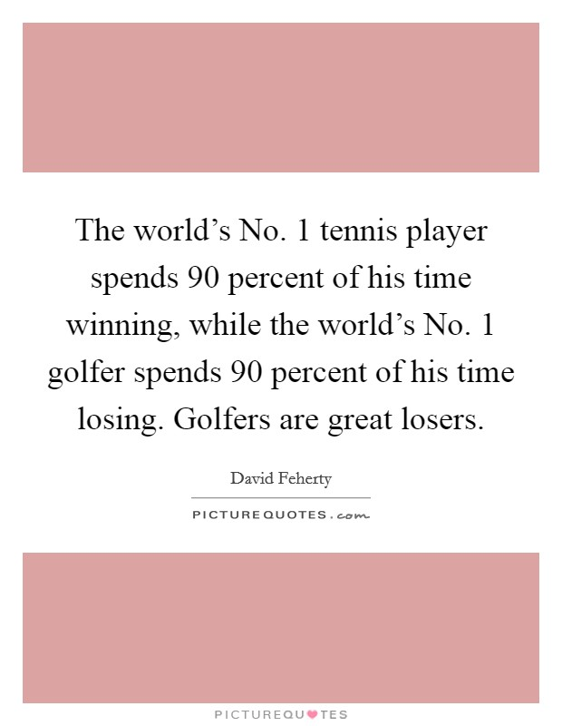 The world's No. 1 tennis player spends 90 percent of his time winning, while the world's No. 1 golfer spends 90 percent of his time losing. Golfers are great losers Picture Quote #1