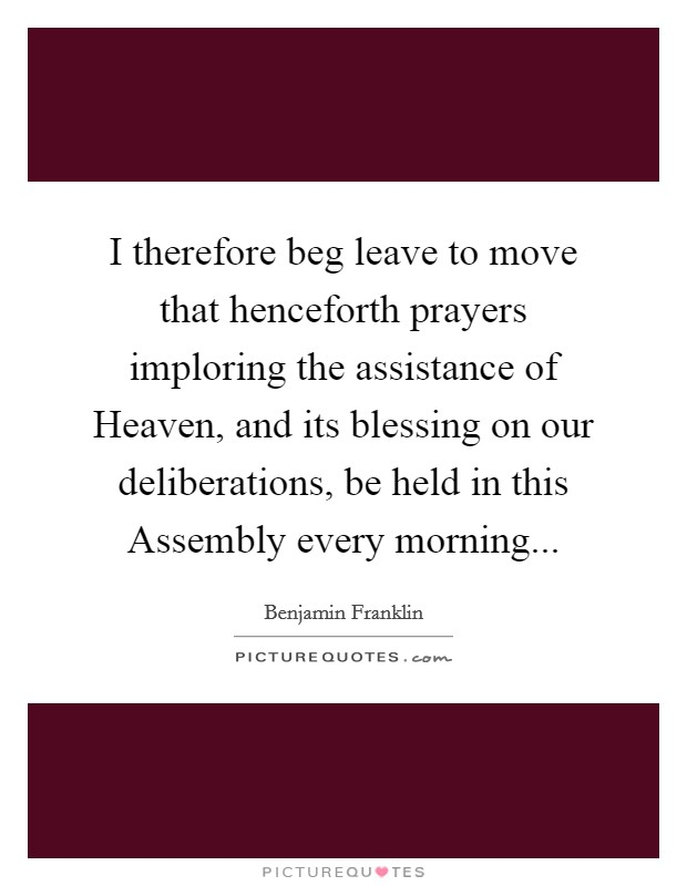 I therefore beg leave to move that henceforth prayers imploring the assistance of Heaven, and its blessing on our deliberations, be held in this Assembly every morning Picture Quote #1