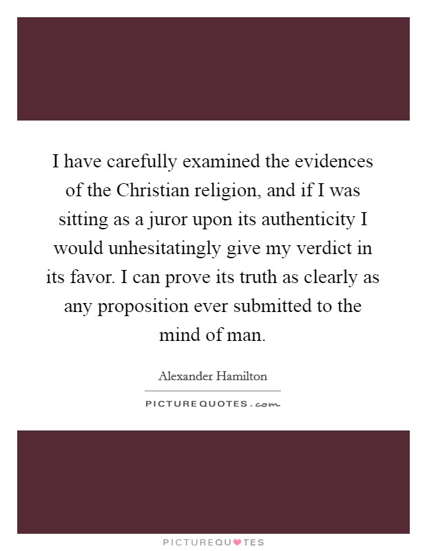 I have carefully examined the evidences of the Christian religion, and if I was sitting as a juror upon its authenticity I would unhesitatingly give my verdict in its favor. I can prove its truth as clearly as any proposition ever submitted to the mind of man Picture Quote #1