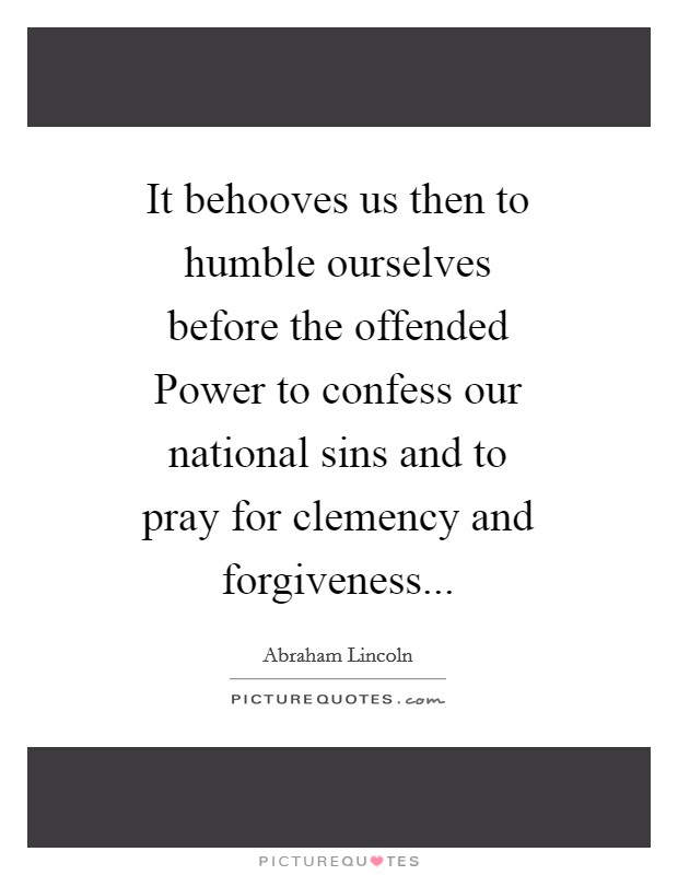 It behooves us then to humble ourselves before the offended Power to confess our national sins and to pray for clemency and forgiveness Picture Quote #1