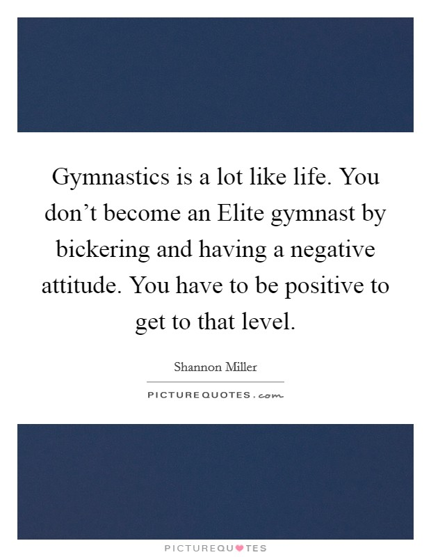 Gymnastics is a lot like life. You don't become an Elite gymnast by bickering and having a negative attitude. You have to be positive to get to that level Picture Quote #1