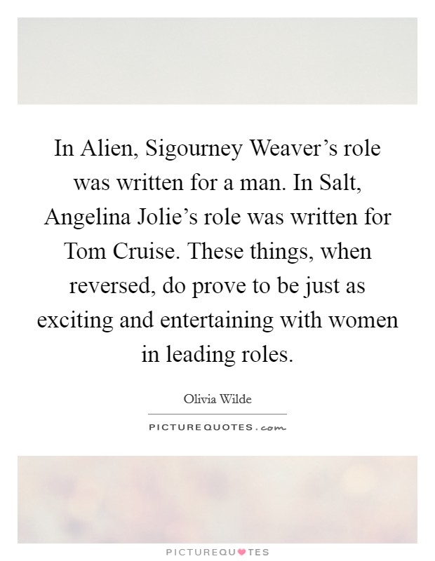In Alien, Sigourney Weaver's role was written for a man. In Salt, Angelina Jolie's role was written for Tom Cruise. These things, when reversed, do prove to be just as exciting and entertaining with women in leading roles Picture Quote #1