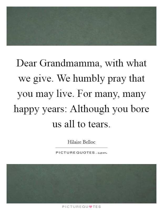 Dear Grandmamma, with what we give. We humbly pray that you may live. For many, many happy years: Although you bore us all to tears Picture Quote #1