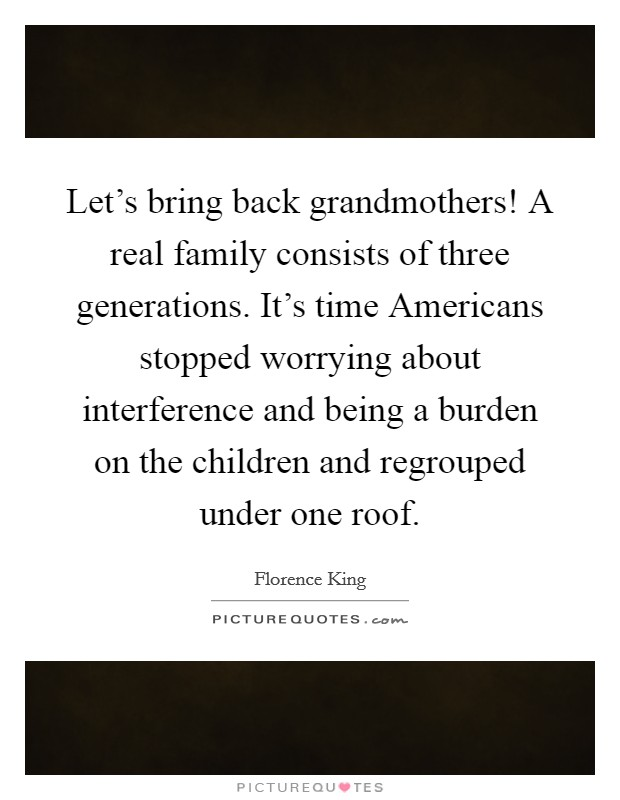 Let's bring back grandmothers! A real family consists of three generations. It's time Americans stopped worrying about interference and being a burden on the children and regrouped under one roof Picture Quote #1