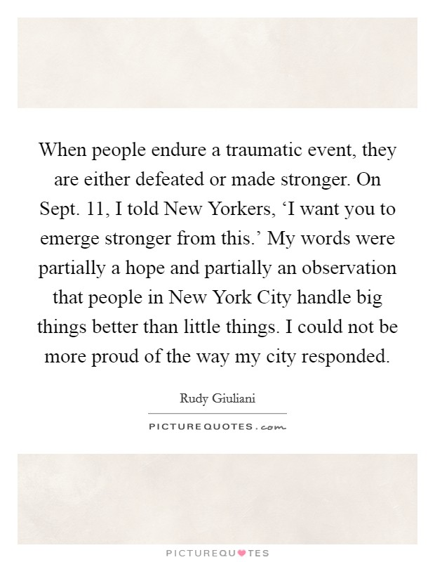 When people endure a traumatic event, they are either defeated or made stronger. On Sept. 11, I told New Yorkers, 'I want you to emerge stronger from this.' My words were partially a hope and partially an observation that people in New York City handle big things better than little things. I could not be more proud of the way my city responded Picture Quote #1