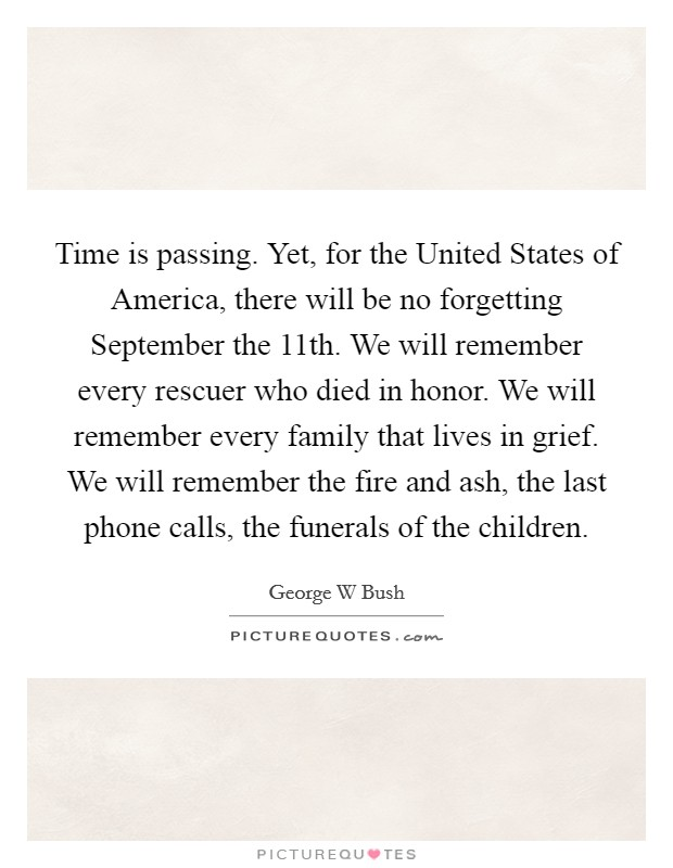 Time is passing. Yet, for the United States of America, there will be no forgetting September the 11th. We will remember every rescuer who died in honor. We will remember every family that lives in grief. We will remember the fire and ash, the last phone calls, the funerals of the children Picture Quote #1