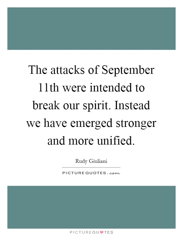 The attacks of September 11th were intended to break our spirit. Instead we have emerged stronger and more unified Picture Quote #1