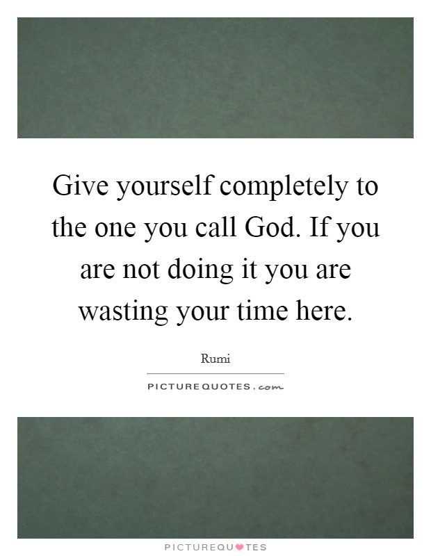 Give yourself completely to the one you call God. If you are not doing it you are wasting your time here Picture Quote #1