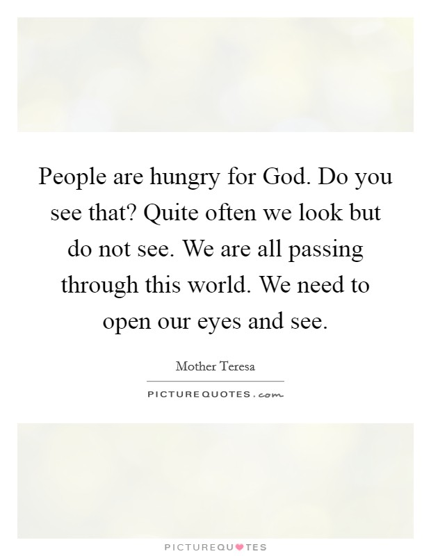 People are hungry for God. Do you see that? Quite often we look but do not see. We are all passing through this world. We need to open our eyes and see Picture Quote #1