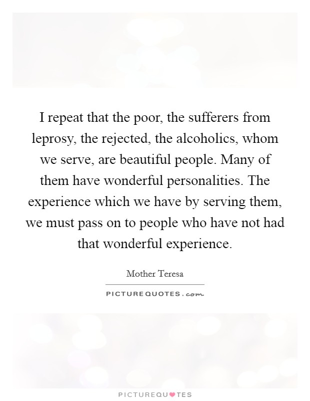 I repeat that the poor, the sufferers from leprosy, the rejected, the alcoholics, whom we serve, are beautiful people. Many of them have wonderful personalities. The experience which we have by serving them, we must pass on to people who have not had that wonderful experience Picture Quote #1