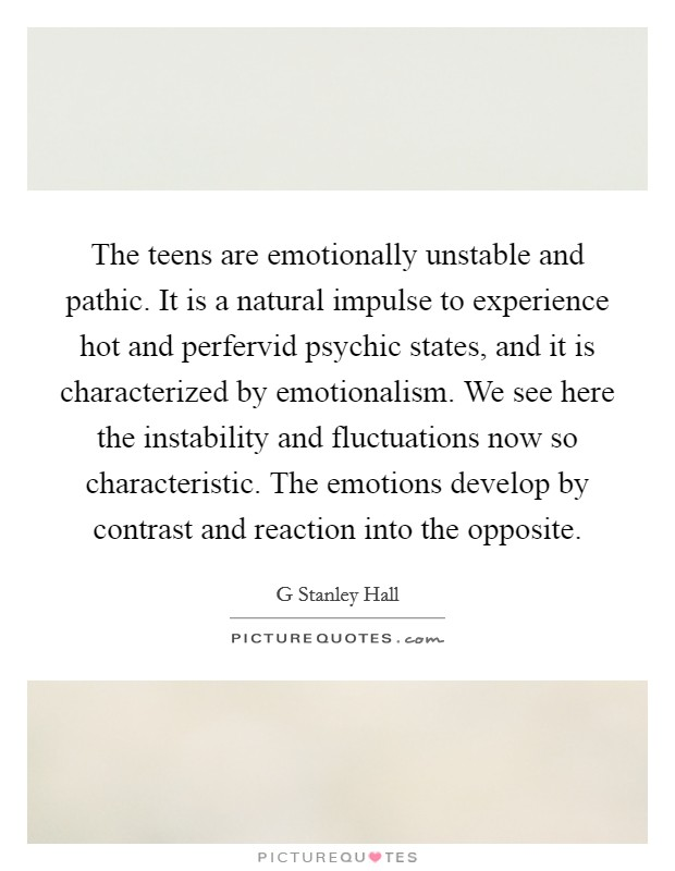 The teens are emotionally unstable and pathic. It is a natural impulse to experience hot and perfervid psychic states, and it is characterized by emotionalism. We see here the instability and fluctuations now so characteristic. The emotions develop by contrast and reaction into the opposite Picture Quote #1