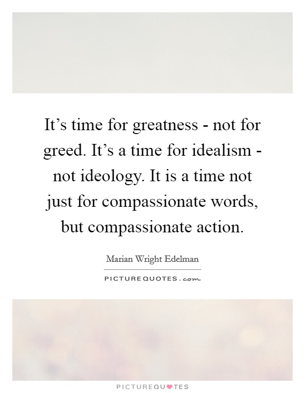 It's time for greatness - not for greed. It's a time for idealism - not ideology. It is a time not just for compassionate words, but compassionate action Picture Quote #1