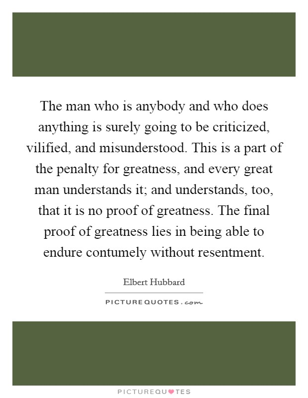 The man who is anybody and who does anything is surely going to be criticized, vilified, and misunderstood. This is a part of the penalty for greatness, and every great man understands it; and understands, too, that it is no proof of greatness. The final proof of greatness lies in being able to endure contumely without resentment Picture Quote #1