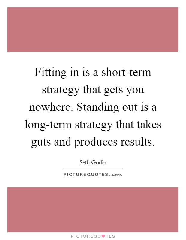 Fitting in is a short-term strategy that gets you nowhere. Standing out is a long-term strategy that takes guts and produces results Picture Quote #1