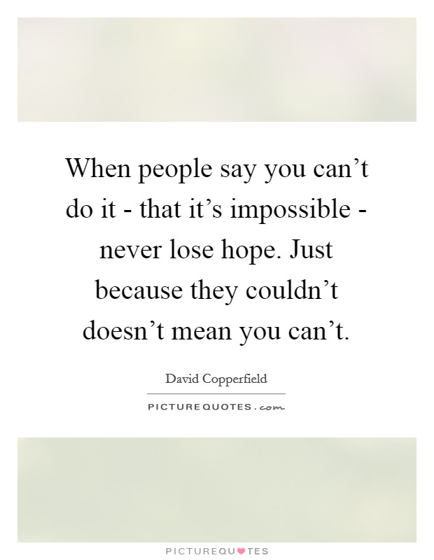 When people say you can't do it - that it's impossible - never lose hope. Just because they couldn't doesn't mean you can't Picture Quote #1