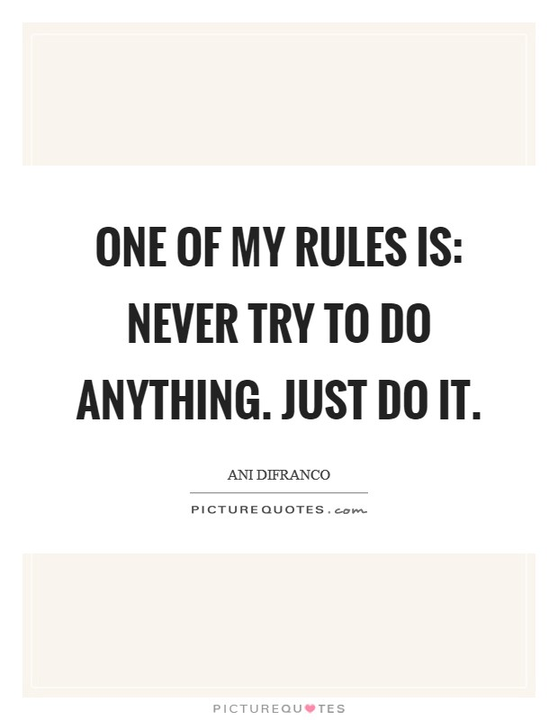 One of my rules is: Never TRY to do anything. Just do it Picture Quote #1
