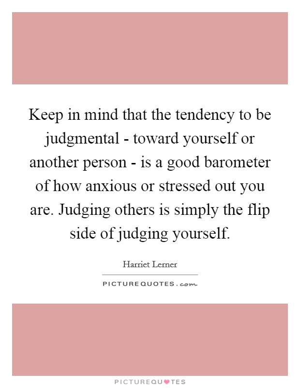 Keep in mind that the tendency to be judgmental - toward yourself or another person - is a good barometer of how anxious or stressed out you are. Judging others is simply the flip side of judging yourself Picture Quote #1