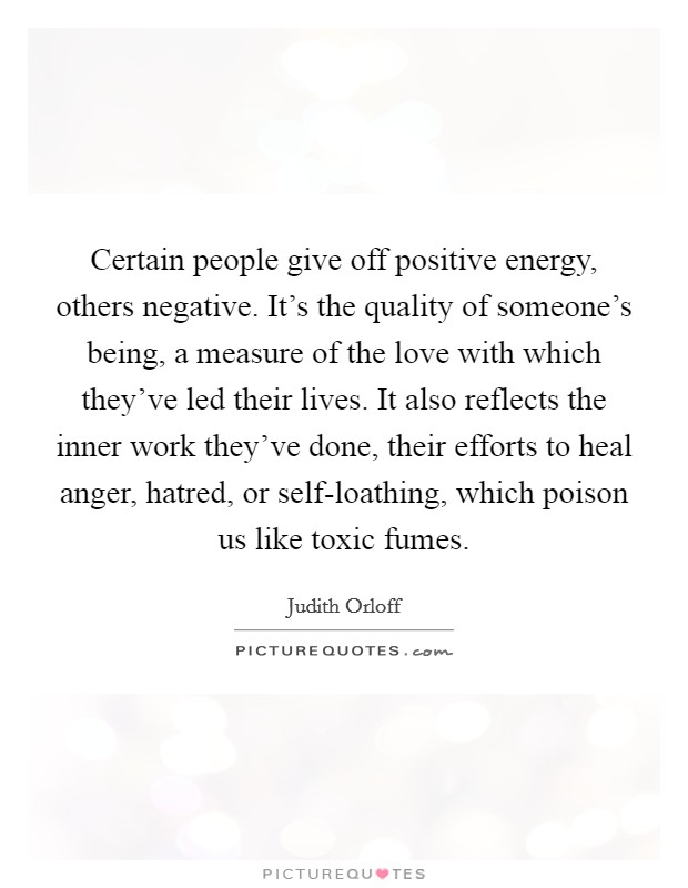 Certain people give off positive energy, others negative. It's the quality of someone's being, a measure of the love with which they've led their lives. It also reflects the inner work they've done, their efforts to heal anger, hatred, or self-loathing, which poison us like toxic fumes Picture Quote #1