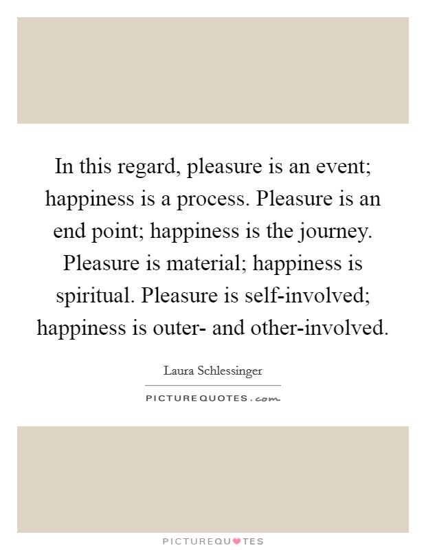 In this regard, pleasure is an event; happiness is a process. Pleasure is an end point; happiness is the journey. Pleasure is material; happiness is spiritual. Pleasure is self-involved; happiness is outer- and other-involved Picture Quote #1