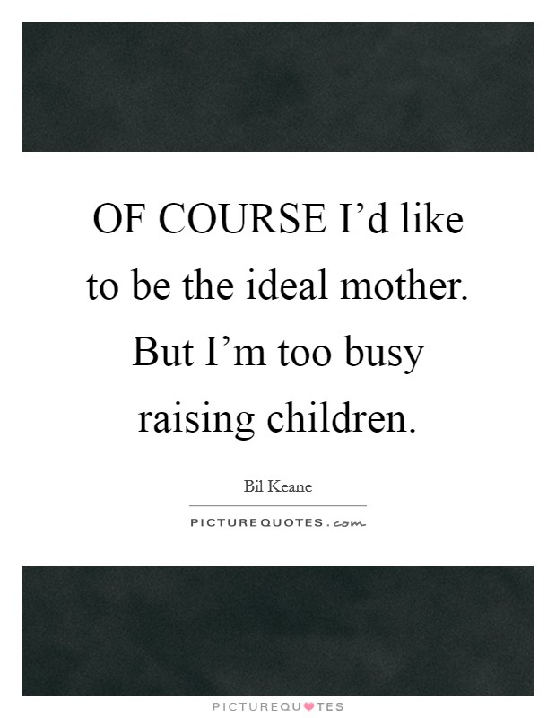 OF COURSE I'd like to be the ideal mother. But I'm too busy raising children Picture Quote #1