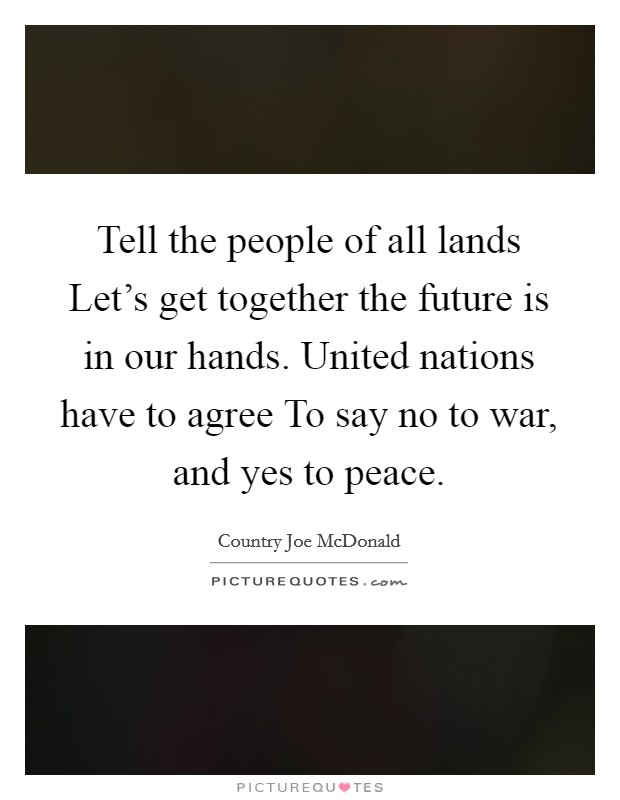 Tell the people of all lands Let's get together the future is in our hands. United nations have to agree To say no to war, and yes to peace Picture Quote #1